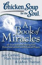Chicken Soup for the Soul : A Book of Miracles - 101 True Stories of Healing,...