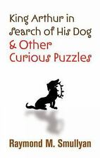 King Arthur in Search of His Dog and Other Curious Puzzles by Raymond M....