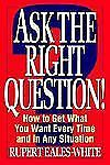 Ask the Right Question! : How to Get What You Want Every Time and in Any...