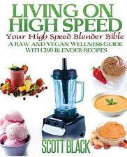Living on High Speed : Your High Speed Blender Bible by Scott Black (2014,...