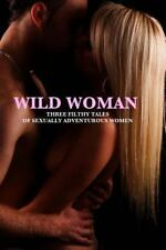Wild Woman: ?Three Filthy Tales ?of Sexually Adventurous Women