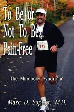 To Be or Not to Be Pain-free : The Mindbody Syndrome by M. D. Marc D. Sopher...