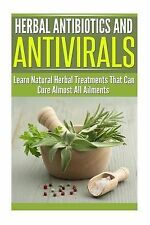 Herbal Antibiotics and Antivirals : Learn Natural Herbal Treatments That Can...