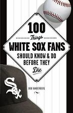 100 Things White Sox Fans Should Know and Do Before They Die by Bob...