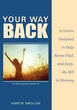 Your Way Back : A Course Designed to Help Moms Find and Keep the Me in Mommy...