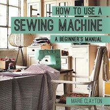 How to Use a Sewing Machine : A Beginner's Manual by Marie Clayton (2015,...