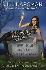 Sprinkle Glitter on My Grave : Essays, Observations, Rants by Jill Kargman...