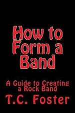 The Guides to Rock: How to Form a Band : A Guide to Creating a Rock Band by...
