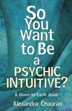So You Want to Be a Psychic Intuitive?: A Down-to-Earth Guide, Chauran, Alexandr