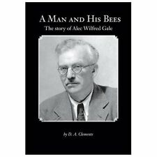 A Man and His Bees - the Story of Alec Wilfred Gale by D. A. Clements (2013,...