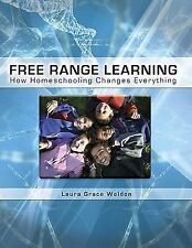 Free Range Learning : How Homeschooling Changes Everything by Laura Grace...