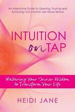 Intuition on Tap : Mastering to Use Your Inner Wisdom to Transform Your Life...
