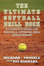 The Ultimate Softball Drill Book : A Complete Guide for Indoor and Outdoor...