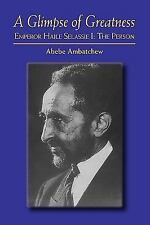 A Glimpse of Greatness : Haile Selassie I by Abebe Ambatchew (2009, Paperback)