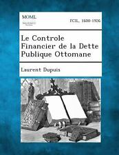 Le Controle Financier de la Dette Publique Ottomane by Laurent Dupuis (2013,...