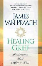 Healing Grief : Reclaiming Life After Any Loss, James Van Praagh, Good Book