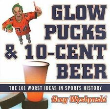 Glow Pucks and 10-Cent Beer: The 101 Worst Ideas in Sports History, Wyshynski, G