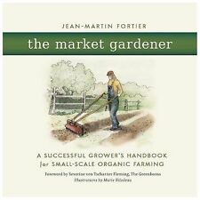 The Market Gardener : A Successful Grower's Handbook for Small-Scale Organic...