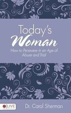 Today's Woman : How to Persevere in an Age of Abuse and Trial by Carol...