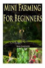 Mini Farming for Beginners : A Beginners Guide to Becoming Self Sufficient...