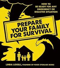 Prepare Your Family for Survival : How to Be Ready for Any Emergency or...