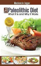 The Paleolithic Diet : What It Is and Why It Works by Mackenzie Jagger (2013,...
