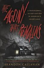 The Agony That Remains : A Paranormal Investigation in America's Heartland by...