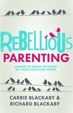 Rebellious Parenting : Daring to Break the Rules So Your Child Can Thrive by Ric
