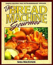 The Bread Machine Gourmet : Simple Recipes for Extraordinary Breads by Shea...