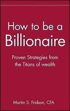 How to be a Billionaire: Proven Strategies from the Titans of Wealth by Martin