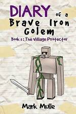 Diary of a Brave Iron Golem (Book 1): The Village Protector (an U by Mulle, Mark