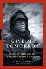 Give Me Tomorrow : The Korean War's Greatest Untold Story--the Epic Stand of...