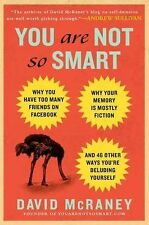 You Are Not So Smart : Why You Have Too Many Friends on Facebook, Why Your...