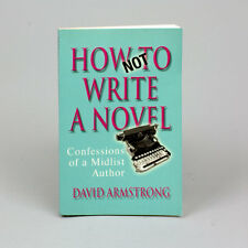 How Not to Write a Novel: Confessions of a Mid-list Author by David Armstrong