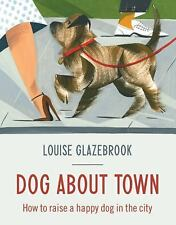 Dog About Town: How to Raise a Happy Dog in the City, Glazebrook, Louise, Good B