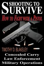 Shooting to Survive : How to Fight with a Pistol by Timothy Blakeley (2012,...