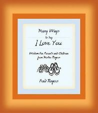 Many Ways to Say I Love You : Wisdom for Parents and Children from Mister...