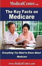 The Key Facts on Medicare : Everything You Need to Know about Medicare by...
