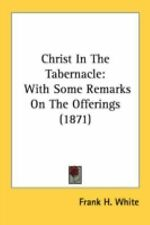 Christ in the Tabernacle : With Some Remarks on the Offerings (1871) by Frank...