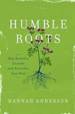 Humble Roots : How Humility Grounds and Nourishes Your Soul by Hannah...