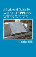 A Scriptural Guide to WHAT HAPPENS WHEN WE DIE by Charles Hill (2014, Paperback)