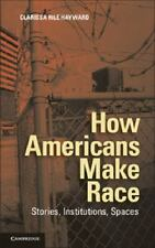 How Americans Make Race : Stories, Institutions, Spaces by Clarissa Rile...