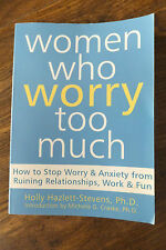 Women Who Worry Too Much : How to Stop Worry and Anxiety from Ruining...