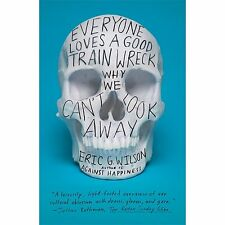 Everyone Loves a Good Train Wreck : Why We Can't Look Away by Eric G. Wilson...