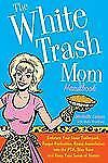 The White Trash Mom Handbook : Embrace Your Inner Trailerpark, Forget...
