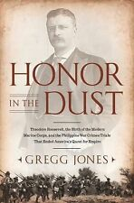 Honor in the Dust: Theodore Roosevelt, War in the Philippines, and the Rise an..