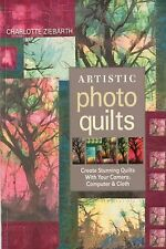 Artistic Photo Quilts : Create Stunning Quilts with Your Camera, Computer and...