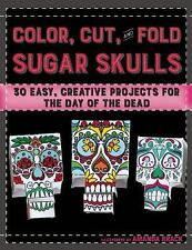 Color, Cut, and Fold Sugar Skulls : 30 Easy, Creative Projects for the Day of...