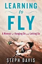 Learning to Fly : A Memoir of Hanging on and Letting Go by Steph Davis (2015, Pa