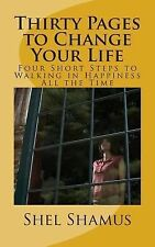 Thirty Pages to Change Your Life : Four Short Steps to Walking in Happiness...